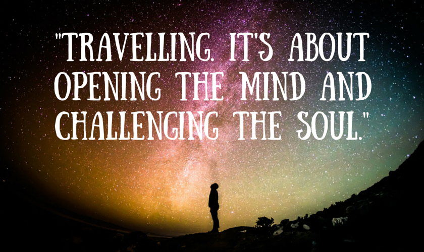 Travelling It's about opening the mind and challenging the soul_travel_quote