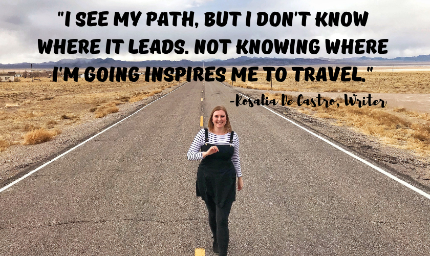 "Mel walking down towards towards the camera down an open road in Nevada with the quote ""I see my path, but I don't know where it leads. Not knowing where I'm going is what inspires me to travel it."" by Rosalia De Castro the Spanish Writer at the top of the image"