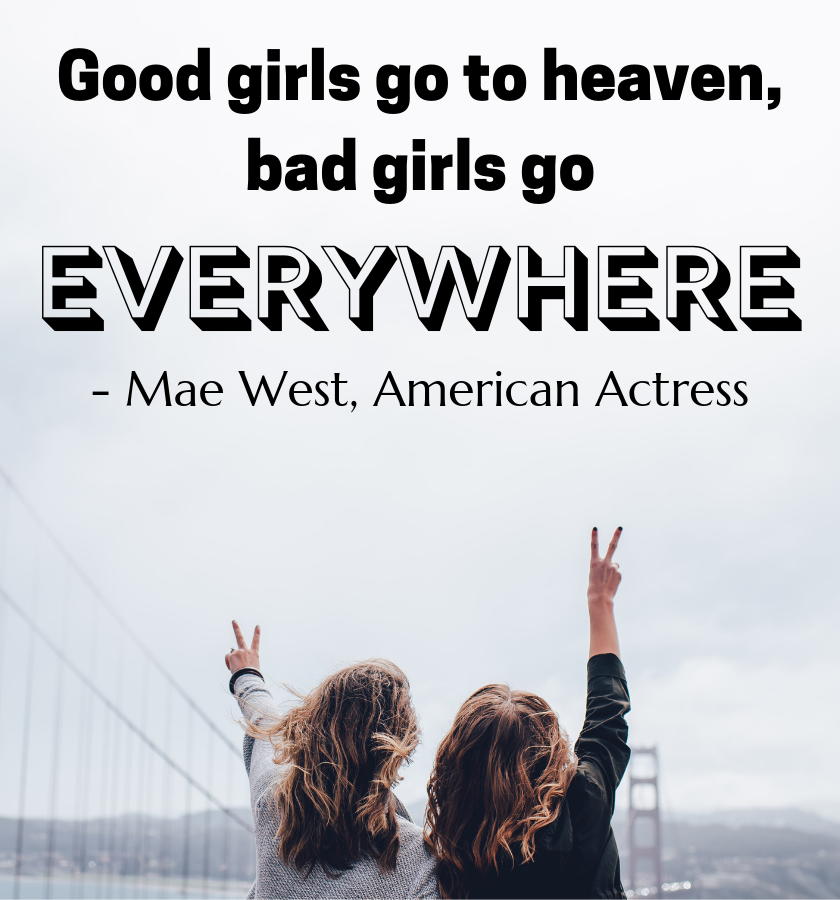 "Two women pictured from behind in front of a misty Golden Gate bridge in San Fransisco with their arms out with peace signs with the quote ""Good girls go to heaven, bad girls go everywhere."" by Mae West, American Actress"