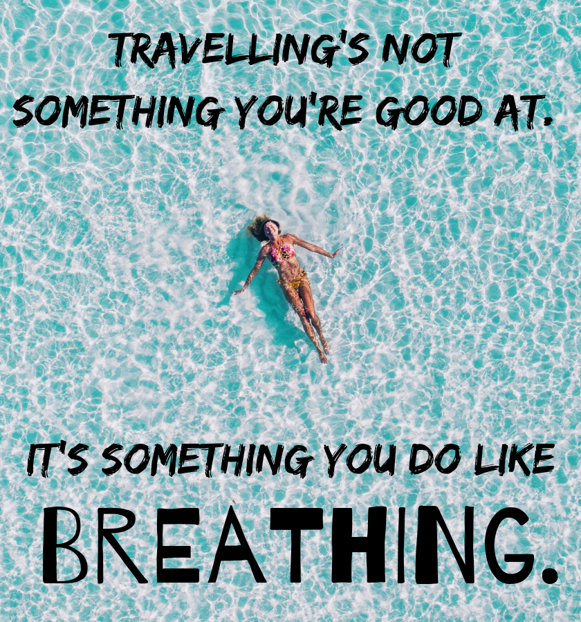"Picture of a woman from above smiling with her out in the ocean in a bikini with the quote: ""Travelling's not something you're good at. It's something you do. Like breathing."" by Gayle Foreman the American Author"